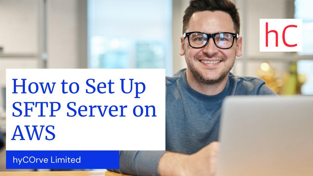 How to Set Up SFTP Server on AWS Virtualization - hyCorve, sftp server, Secure File Transfer Protocol, SFTP